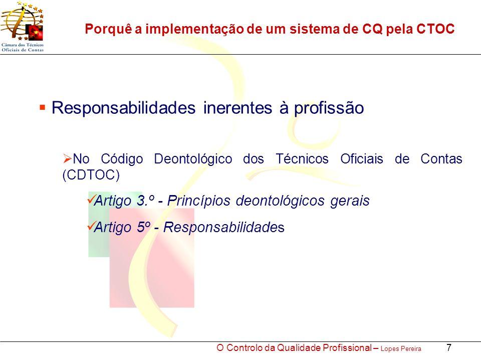 O Controlo da Qualidade Profissional – Lopes Pereira 7 Porquê a implementação de um sistema de CQ pela CTOC Responsabilidades inerentes à profissão No Código Deontológico dos Técnicos Oficiais de Contas (CDTOC) Artigo 3.º - Princípios deontológicos gerais Artigo 5º - Responsabilidades