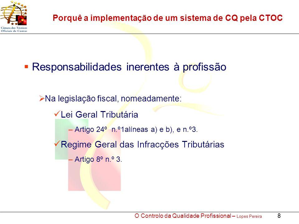 O Controlo da Qualidade Profissional – Lopes Pereira 8 Porquê a implementação de um sistema de CQ pela CTOC Responsabilidades inerentes à profissão Na legislação fiscal, nomeadamente: Lei Geral Tributária – Artigo 24º n.º1alíneas a) e b), e n.º3.