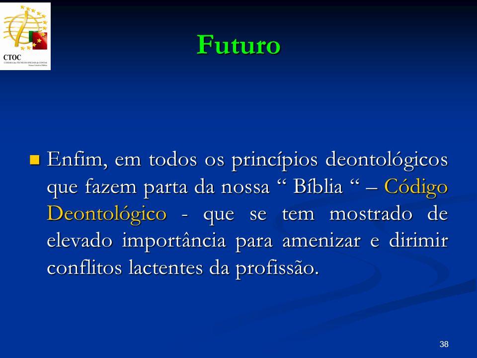 38 Futuro Enfim, em todos os princípios deontológicos que fazem parta da nossa Bíblia – Código Deontológico - que se tem mostrado de elevado importânc