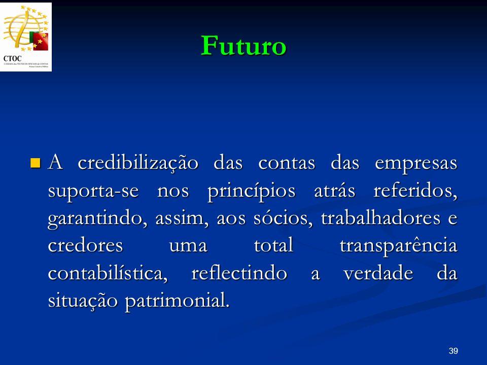 39 Futuro A credibilização das contas das empresas suporta-se nos princípios atrás referidos, garantindo, assim, aos sócios, trabalhadores e credores