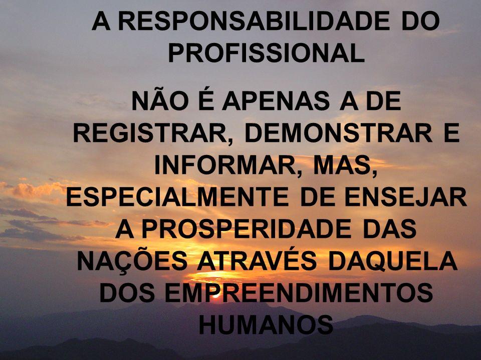 A RESPONSABILIDADE DO PROFISSIONAL NÃO É APENAS A DE REGISTRAR, DEMONSTRAR E INFORMAR, MAS, ESPECIALMENTE DE ENSEJAR A PROSPERIDADE DAS NAÇÕES ATRAVÉS