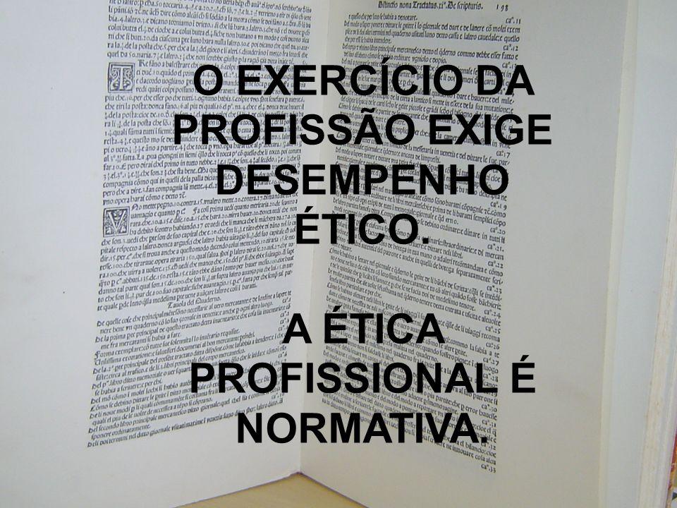 O EXERCÍCIO DA PROFISSÃO EXIGE DESEMPENHO ÉTICO. A ÉTICA PROFISSIONAL É NORMATIVA.