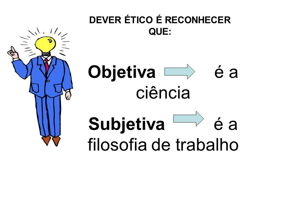 Objetiva é a ciência Subjetiva é a filosofia de trabalho DEVER ÉTICO É RECONHECER QUE: