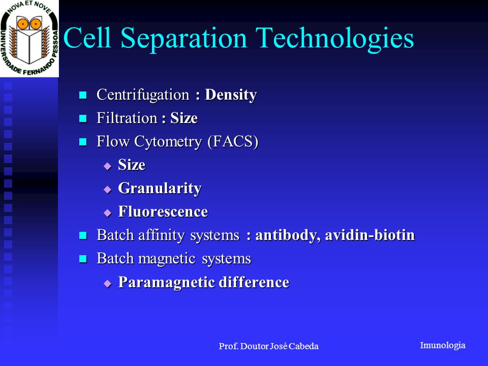 Imunologia Prof. Doutor José Cabeda Cell Separation Technologies Centrifugation : Density Centrifugation : Density Filtration : Size Filtration : Size