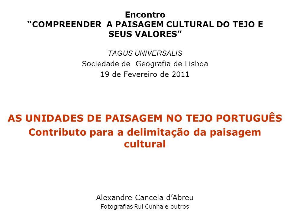 Encontro COMPREENDER A PAISAGEM CULTURAL DO TEJO E SEUS VALORES TAGUS UNIVERSALIS Sociedade de Geografia de Lisboa 19 de Fevereiro de 2011 AS UNIDADES