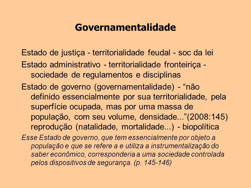 Governamentalidade Estado de justiça - territorialidade feudal - soc da lei Estado administrativo - territorialidade fronteiriça - sociedade de regula