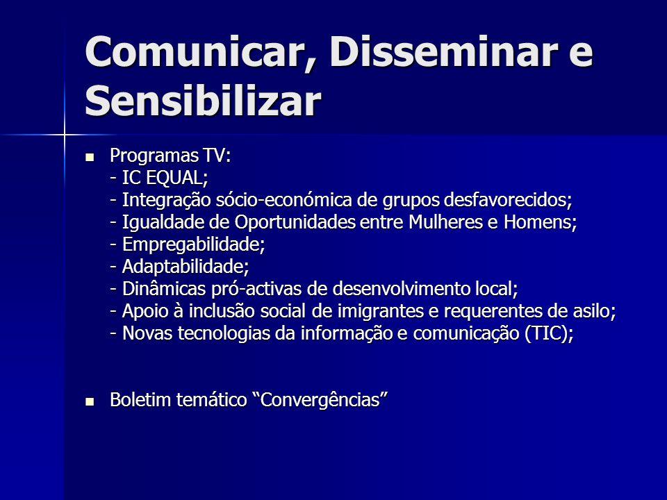 Comunicar, Disseminar e Sensibilizar Programas TV: Programas TV: - IC EQUAL; - Integração sócio-económica de grupos desfavorecidos; - Igualdade de Oportunidades entre Mulheres e Homens; - Empregabilidade; - Adaptabilidade; - Dinâmicas pró-activas de desenvolvimento local; - Apoio à inclusão social de imigrantes e requerentes de asilo; - Novas tecnologias da informação e comunicação (TIC); Boletim temático Convergências Boletim temático Convergências