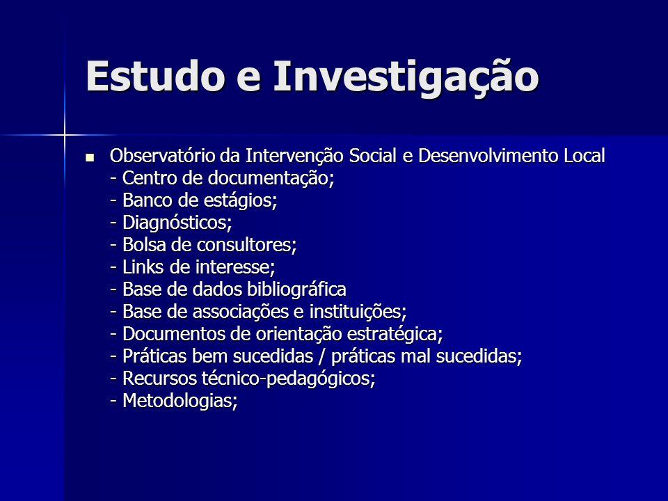 Estudo e Investigação Observatório da Intervenção Social e Desenvolvimento Local Observatório da Intervenção Social e Desenvolvimento Local - Centro de documentação; - Banco de estágios; - Diagnósticos; - Bolsa de consultores; - Links de interesse; - Base de dados bibliográfica - Base de associações e instituições; - Documentos de orientação estratégica; - Práticas bem sucedidas / práticas mal sucedidas; - Recursos técnico-pedagógicos; - Metodologias;