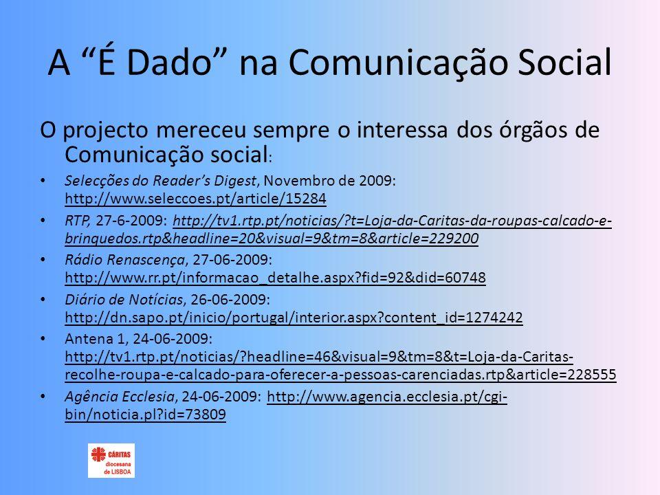 A É Dado na Comunicação Social O projecto mereceu sempre o interessa dos órgãos de Comunicação social : Selecções do Readers Digest, Novembro de 2009: http://www.seleccoes.pt/article/15284 RTP, 27-6-2009: http://tv1.rtp.pt/noticias/ t=Loja-da-Caritas-da-roupas-calcado-e- brinquedos.rtp&headline=20&visual=9&tm=8&article=229200 Rádio Renascença, 27-06-2009: http://www.rr.pt/informacao_detalhe.aspx fid=92&did=60748 Diário de Notícias, 26-06-2009: http://dn.sapo.pt/inicio/portugal/interior.aspx content_id=1274242 Antena 1, 24-06-2009: http://tv1.rtp.pt/noticias/ headline=46&visual=9&tm=8&t=Loja-da-Caritas- recolhe-roupa-e-calcado-para-oferecer-a-pessoas-carenciadas.rtp&article=228555 Agência Ecclesia, 24-06-2009: http://www.agencia.ecclesia.pt/cgi- bin/noticia.pl id=73809