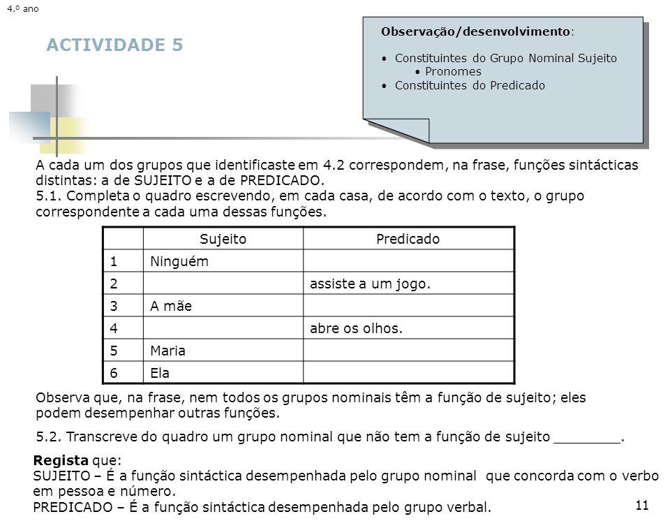 11 ACTIVIDADE 5 A cada um dos grupos que identificaste em 4.2 correspondem, na frase, funções sintácticas distintas: a de SUJEITO e a de PREDICADO. 5.