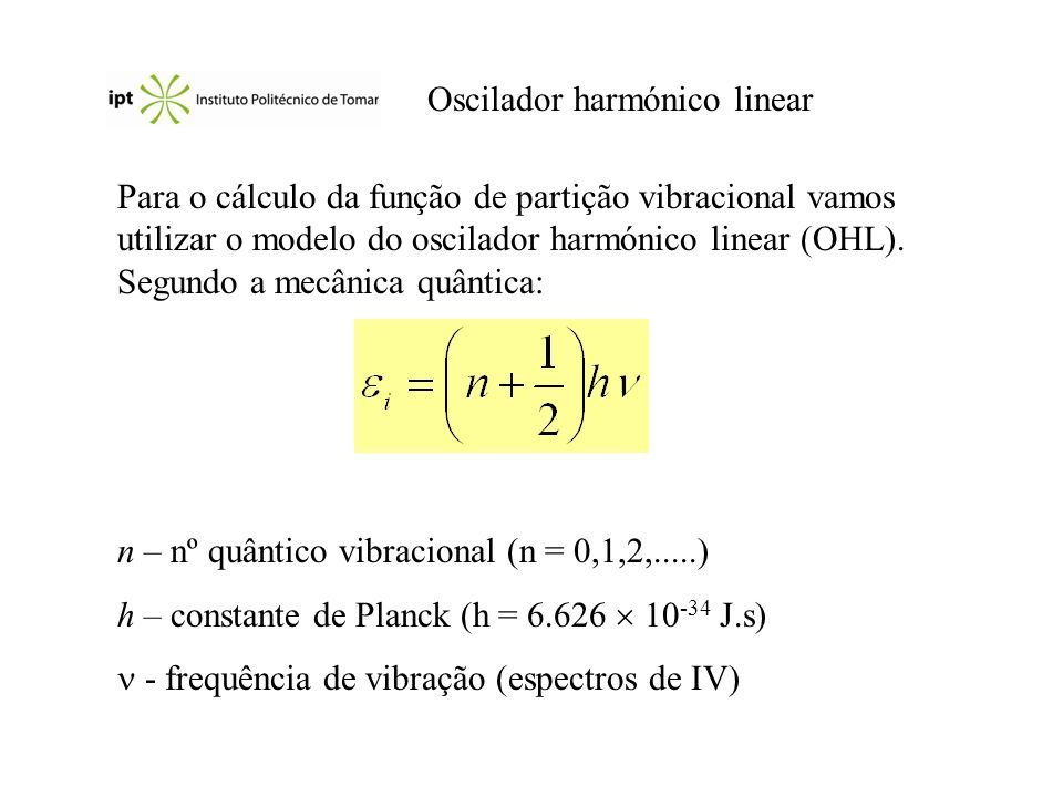 Oscilador harmónico linear Para o cálculo da função de partição vibracional vamos utilizar o modelo do oscilador harmónico linear (OHL). Segundo a mec