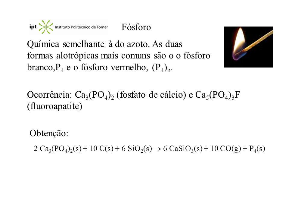 Reacções e aplicações Fosfina, PH 3 : P 4 (s) + 3 NaOH(aq) + 3 H 2 O(l) 3 NaH 2 PO 2 (aq) + PH 3 (g) PH 3 (g) + 2 O 2 (g) H 3 PO 4 (g) Halogenetos de fósforo: P 4 (l) + 6 Cl 2 (g) 4 PCl 3 (l) PCl 3 (l) + 3 H 2 O(l) H 3 PO 3 (aq) + 3 HCl(g) PCl 3 (l) + Cl 2 (g) PCl 5 (s) Óxidos e oxoácidos: P 4 (s) + 3 O 2 (g) P 4 O 6 (s) P 4 (s) + 5 O 2 (g) P 4 O 10 (s) P 4 O 10 (s) + 6 H 2 O(g) 4 H 3 PO 4 (aq) Ca 3 (PO 4 ) 2 (s) + H 2 SO 4 (aq) 2 H 3 PO 4 (aq) + 3 CaSO 4 (s) Aplicações: fósforo branco (bombas incendiárias, granadas), ácido fosfórico e fosfatos (detergentes, fertilizantes, pasta de dentes, tampões em bebidas carbonatadas,...).