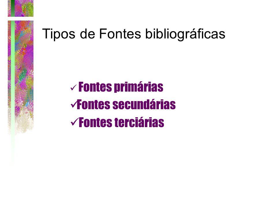Tipos de Fontes bibliográficas Fontes primárias Fontes secundárias Fontes terciárias