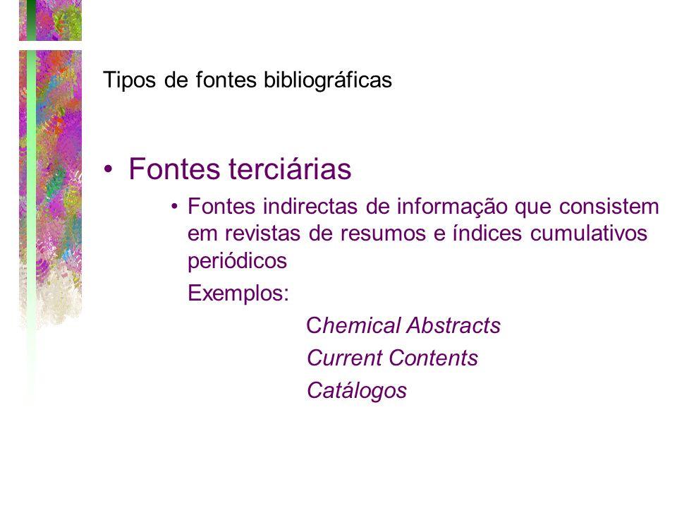 Tipos de fontes bibliográficas Fontes terciárias Fontes indirectas de informação que consistem em revistas de resumos e índices cumulativos periódicos
