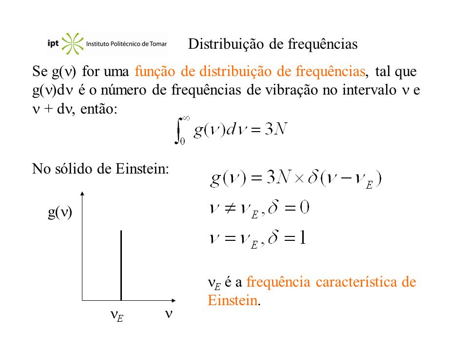 Distribuição de frequências Se g( ) for uma função de distribuição de frequências, tal que g( )d é o número de frequências de vibração no intervalo e + d, então: No sólido de Einstein: g( ) E E é a frequência característica de Einstein.