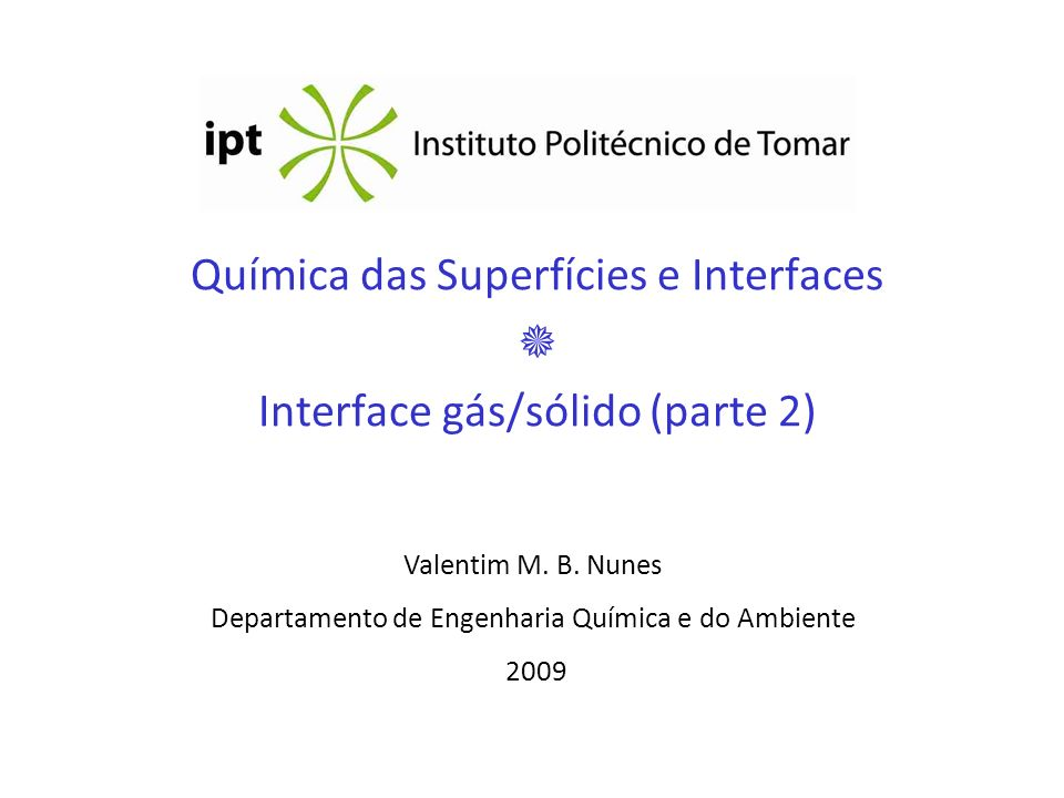 Química das Superfícies e Interfaces Interface gás/sólido (parte 2) Valentim M. B. Nunes Departamento de Engenharia Química e do Ambiente 2009