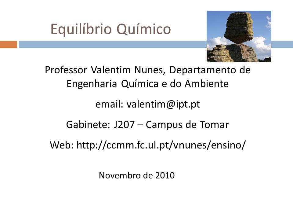 Equilíbrio Químico Professor Valentim Nunes, Departamento de Engenharia Química e do Ambiente email: valentim@ipt.pt Gabinete: J207 – Campus de Tomar