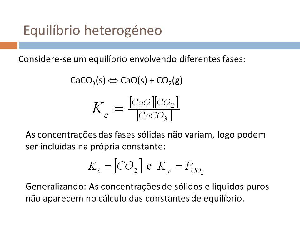 Equilíbrio heterogéneo Considere-se um equilíbrio envolvendo diferentes fases: CaCO 3 (s) CaO(s) + CO 2 (g) As concentrações das fases sólidas não var