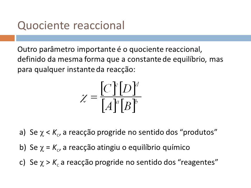 Quociente reaccional Outro parâmetro importante é o quociente reaccional, definido da mesma forma que a constante de equilíbrio, mas para qualquer ins