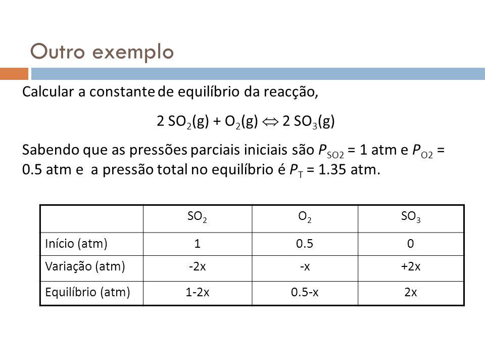 Outro exemplo Calcular a constante de equilíbrio da reacção, 2 SO 2 (g) + O 2 (g) 2 SO 3 (g) Sabendo que as pressões parciais iniciais são P SO2 = 1 a