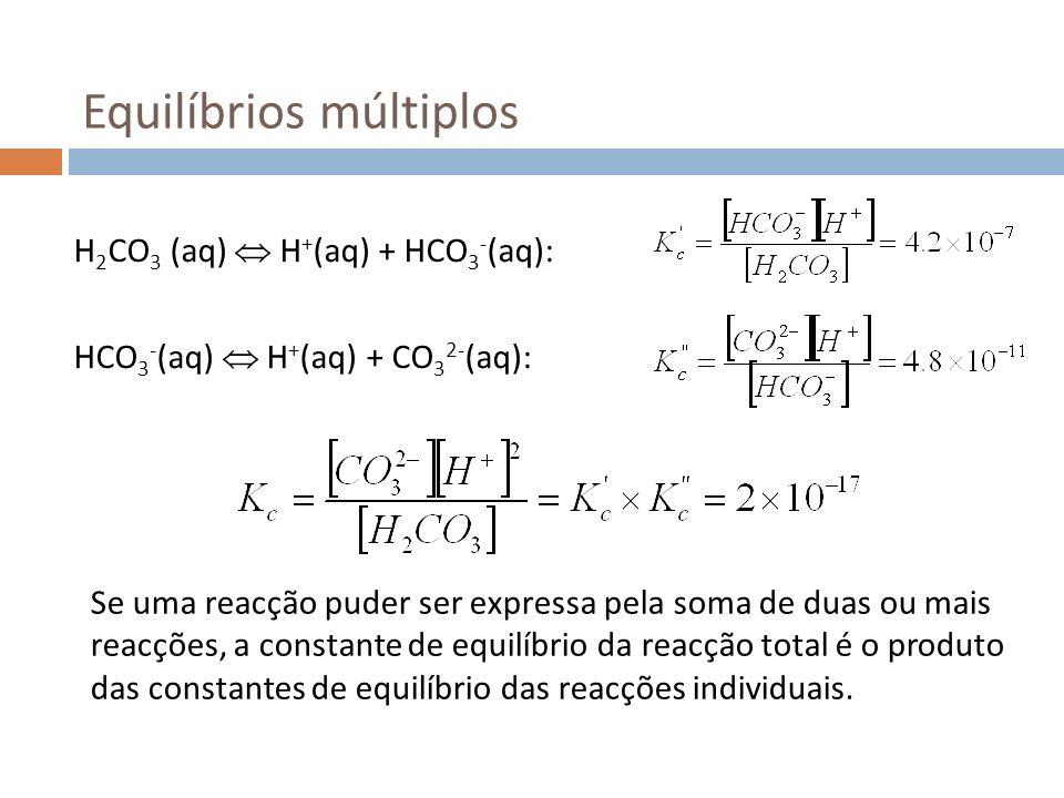 Equilíbrios múltiplos H 2 CO 3 (aq) H + (aq) + HCO 3 - (aq): HCO 3 - (aq) H + (aq) + CO 3 2- (aq): Se uma reacção puder ser expressa pela soma de duas