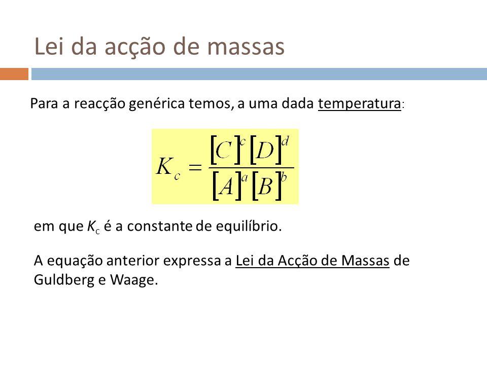 Lei da acção de massas Para a reacção genérica temos, a uma dada temperatura : em que K c é a constante de equilíbrio. A equação anterior expressa a L