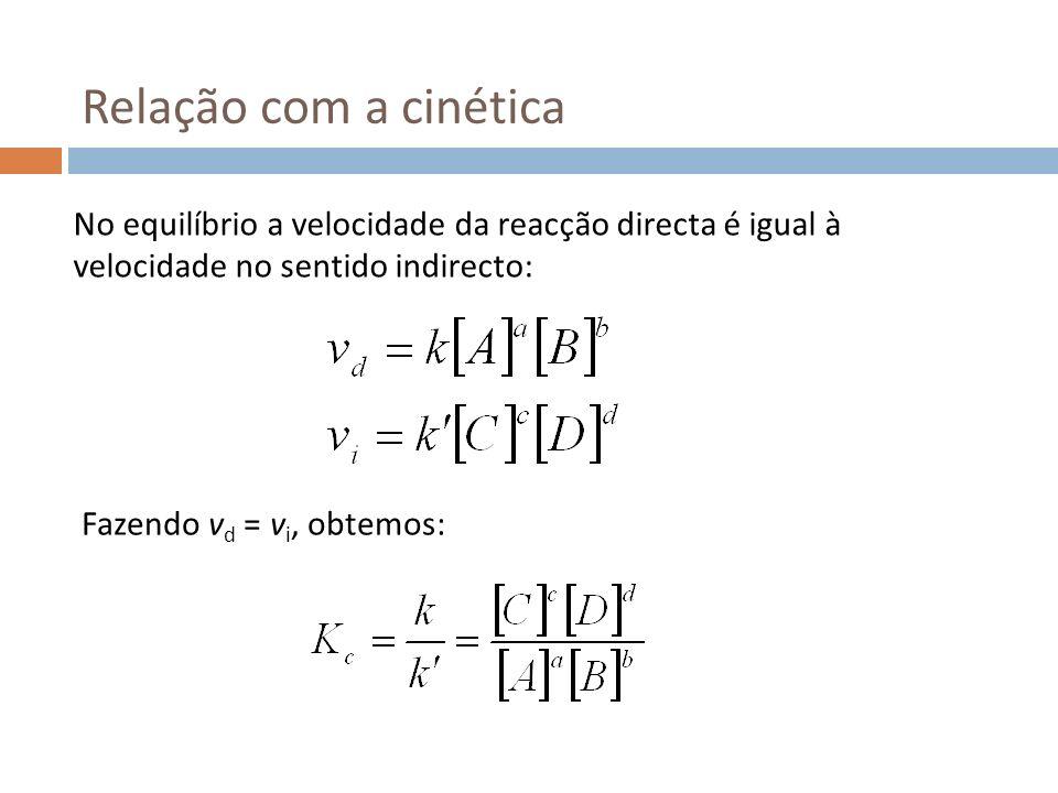 Relação com a cinética No equilíbrio a velocidade da reacção directa é igual à velocidade no sentido indirecto: Fazendo v d = v i, obtemos: