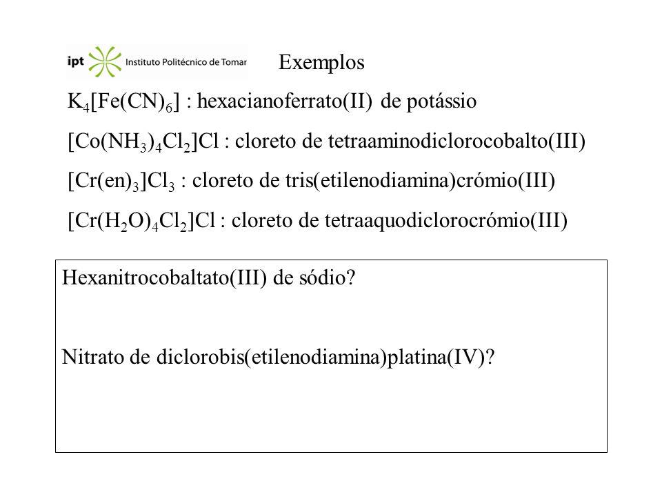 Exemplos K 4 Fe(CN) 6 : hexacianoferrato(II) de potássio Co(NH 3 ) 4 Cl 2 Cl : cloreto de tetraaminodiclorocobalto(III) Cr(en) 3 Cl 3 : cloreto de tri