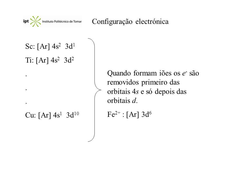 Configuração electrónica Sc: Ar 4s 2 3d 1 Ti: Ar 4s 2 3d 2. Cu: Ar 4s 1 3d 10 Quando formam iões os e - são removidos primeiro das orbitais 4s e só de
