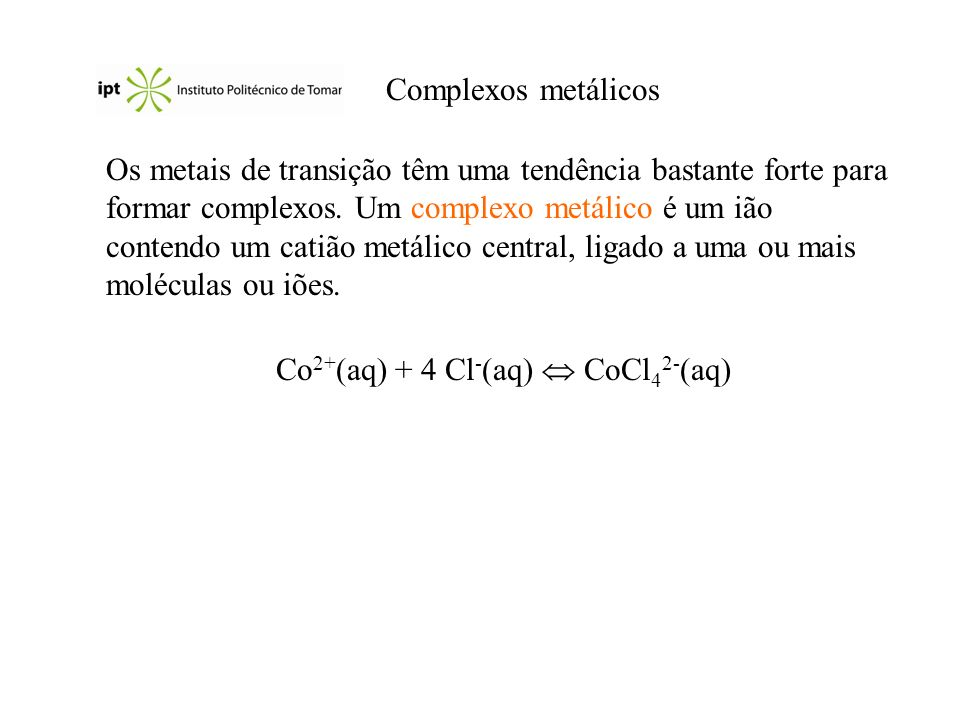 Nomes de alguns ligandos comuns LigandoNome do ligando Água, H 2 O Aquo Amoníaco, NH 3 Amino Brometo, Br - Bromo Carbonato, CO 3 2- Carbonato Cianeto, CN - Ciano Cloreto, Cl - Cloro Etilenodiamina Etilenodiaminotetraacetato Hidróxido, OH - Hidroxo Monóxido de carbono, CO Carbonilo Nitrito, NO 2 - Nitro Oxalato, C 2 O 4 2- Oxalato Óxido, O 2- Oxo