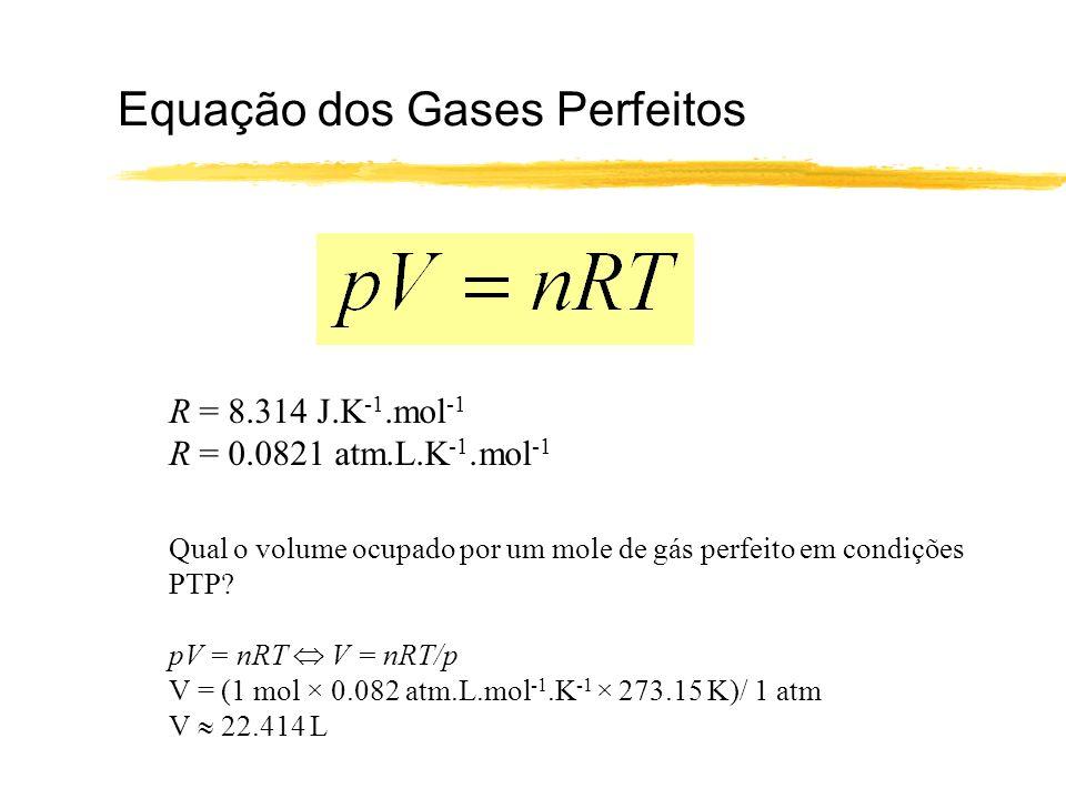 Equação dos Gases Perfeitos R = 8.314 J.K -1.mol -1 R = 0.0821 atm.L.K -1.mol -1 Qual o volume ocupado por um mole de gás perfeito em condições PTP? p