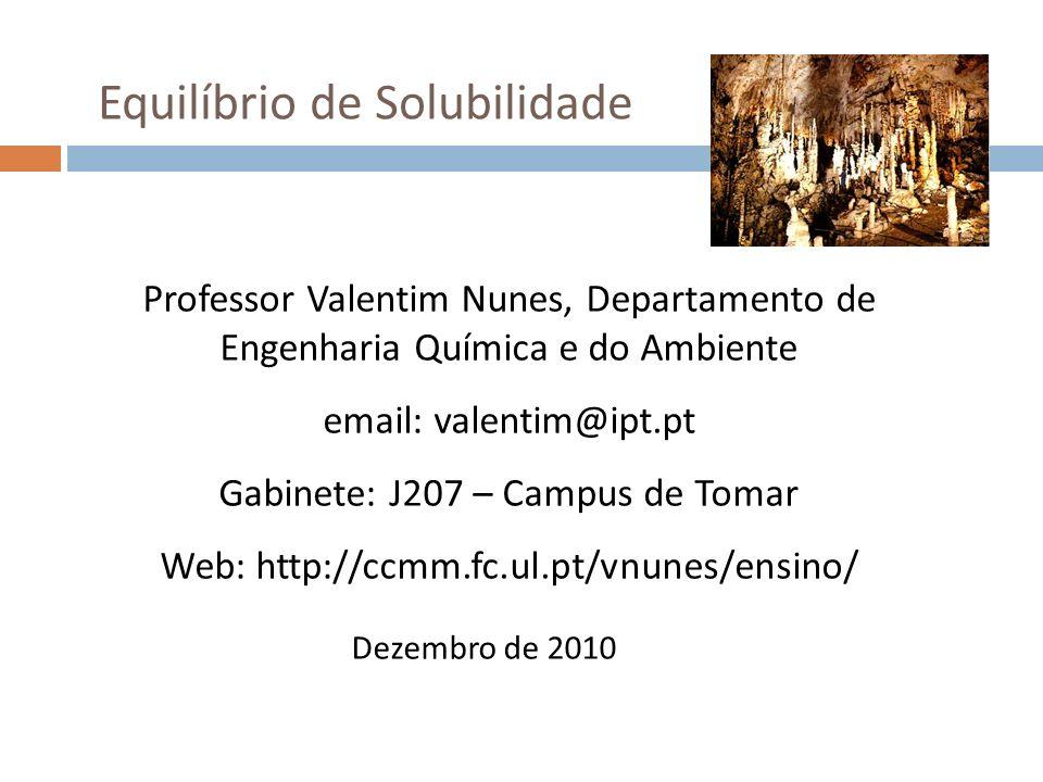 Equilíbrio de Solubilidade Professor Valentim Nunes, Departamento de Engenharia Química e do Ambiente email: valentim@ipt.pt Gabinete: J207 – Campus d