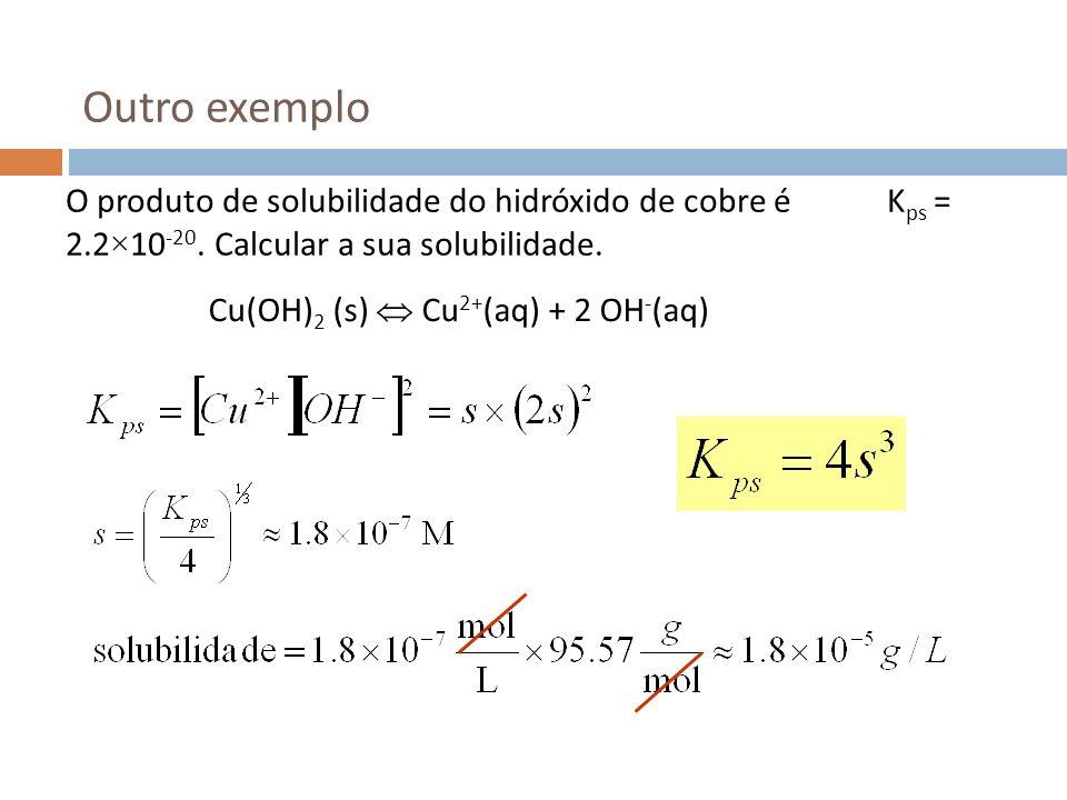 Outro exemplo O produto de solubilidade do hidróxido de cobre é K ps = 2.2×10 -20. Calcular a sua solubilidade. Cu(OH) 2 (s) Cu 2+ (aq) + 2 OH - (aq)