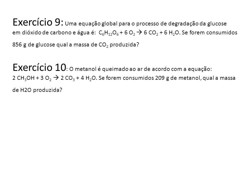 Exercício 9: Uma equação global para o processo de degradação da glucose em dióxido de carbono e água é: C 6 H 12 O 6 + 6 O 2 6 CO 2 + 6 H 2 O. Se for