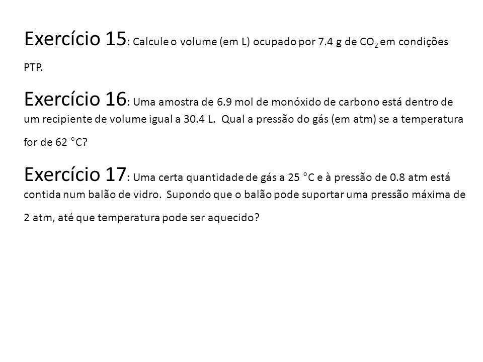 Exercício 15 : Calcule o volume (em L) ocupado por 7.4 g de CO 2 em condições PTP. Exercício 16 : Uma amostra de 6.9 mol de monóxido de carbono está d
