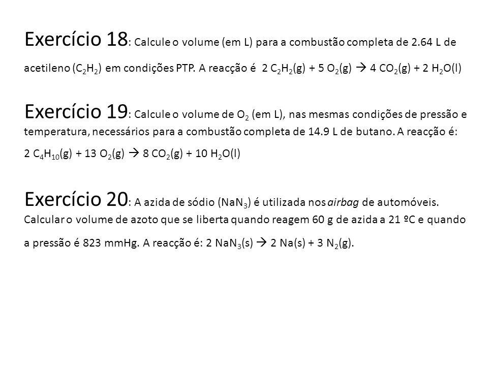 Exercício 18 : Calcule o volume (em L) para a combustão completa de 2.64 L de acetileno (C 2 H 2 ) em condições PTP. A reacção é 2 C 2 H 2 (g) + 5 O 2