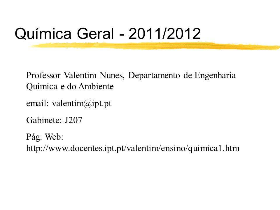 Química Geral - 2011/2012 Professor Valentim Nunes, Departamento de Engenharia Química e do Ambiente email: valentim@ipt.pt Gabinete: J207 Pág. Web: h