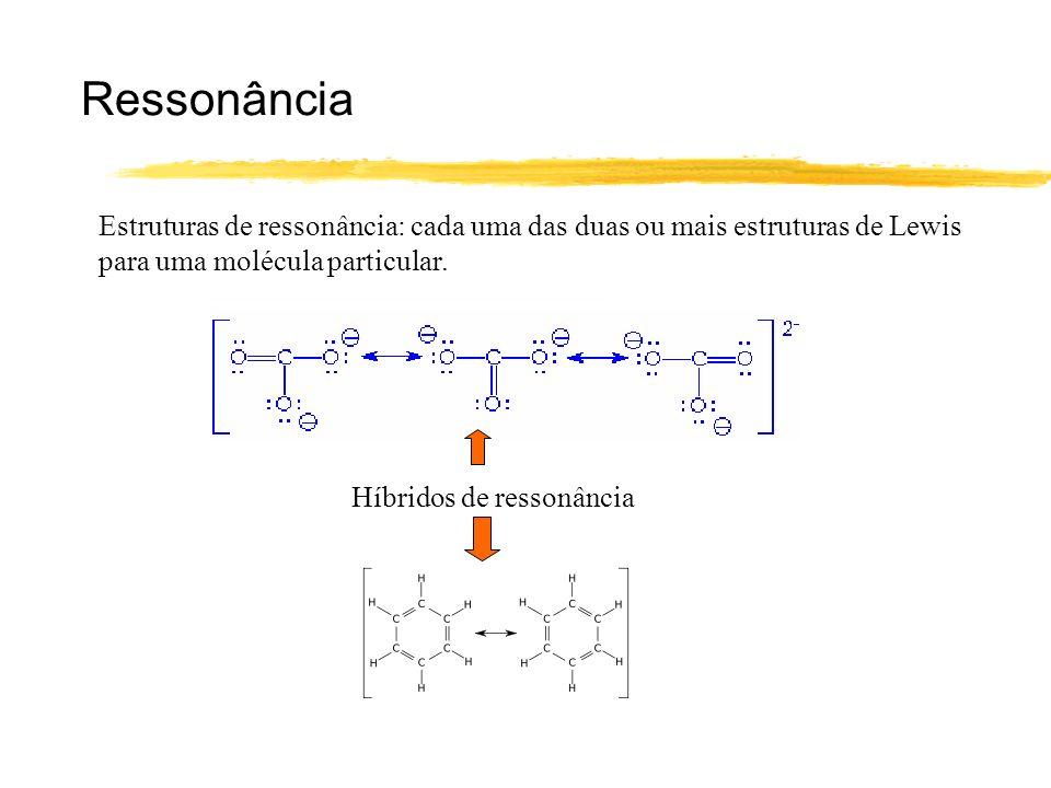 Ressonância Estruturas de ressonância: cada uma das duas ou mais estruturas de Lewis para uma molécula particular. Híbridos de ressonância
