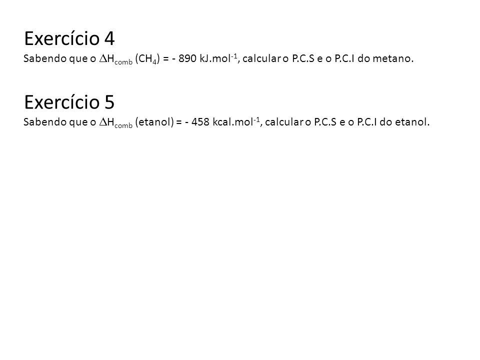 Exercício 4 Sabendo que o H comb (CH 4 ) = - 890 kJ.mol -1, calcular o P.C.S e o P.C.I do metano. Exercício 5 Sabendo que o H comb (etanol) = - 458 kc