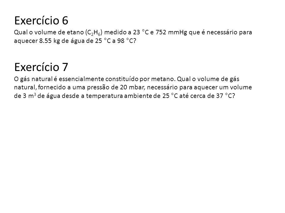 Exercício 6 Qual o volume de etano (C 2 H 6 ) medido a 23 °C e 752 mmHg que é necessário para aquecer 8.55 kg de água de 25 °C a 98 °C? Exercício 7 O