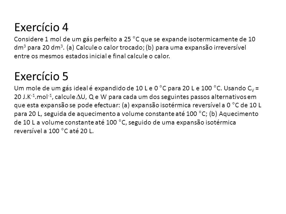 Exercício 4 Considere 1 mol de um gás perfeito a 25 °C que se expande isotermicamente de 10 dm 3 para 20 dm 3. (a) Calcule o calor trocado; (b) para u