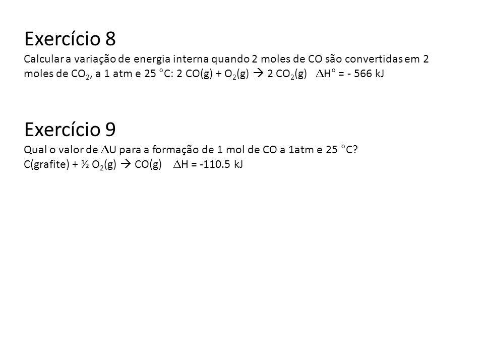 Exercício 8 Calcular a variação de energia interna quando 2 moles de CO são convertidas em 2 moles de CO 2, a 1 atm e 25 °C: 2 CO(g) + O 2 (g) 2 CO 2