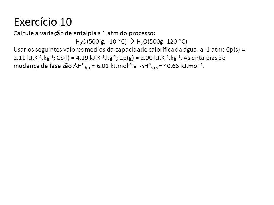 Exercício 10 Calcule a variação de entalpia a 1 atm do processo: H 2 O(500 g, -10 °C) H 2 O(500g, 120 °C) Usar os seguintes valores médios da capacida