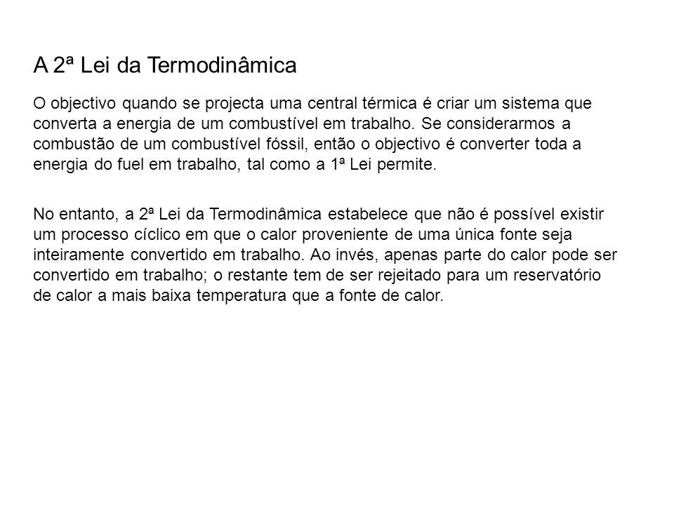 A 2ª Lei da Termodinâmica O objectivo quando se projecta uma central térmica é criar um sistema que converta a energia de um combustível em trabalho.