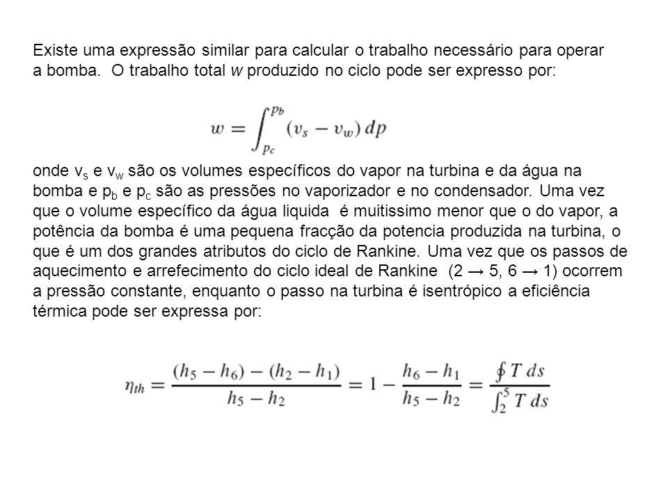 Existe uma expressão similar para calcular o trabalho necessário para operar a bomba. O trabalho total w produzido no ciclo pode ser expresso por: ond