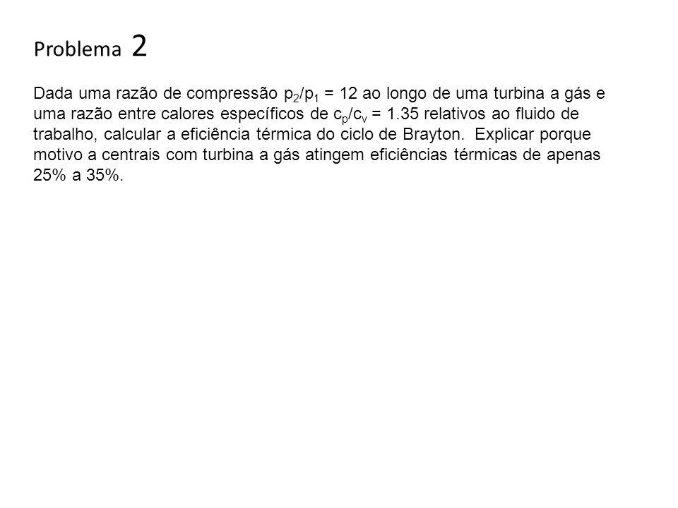Problema 2 Dada uma razão de compressão p 2 /p 1 = 12 ao longo de uma turbina a gás e uma razão entre calores específicos de c p /c v = 1.35 relativos