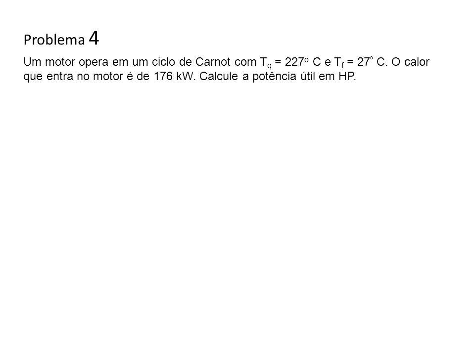 Problema 4 Um motor opera em um ciclo de Carnot com T q = 227 o C e T f = 27 º C. O calor que entra no motor é de 176 kW. Calcule a potência útil em H