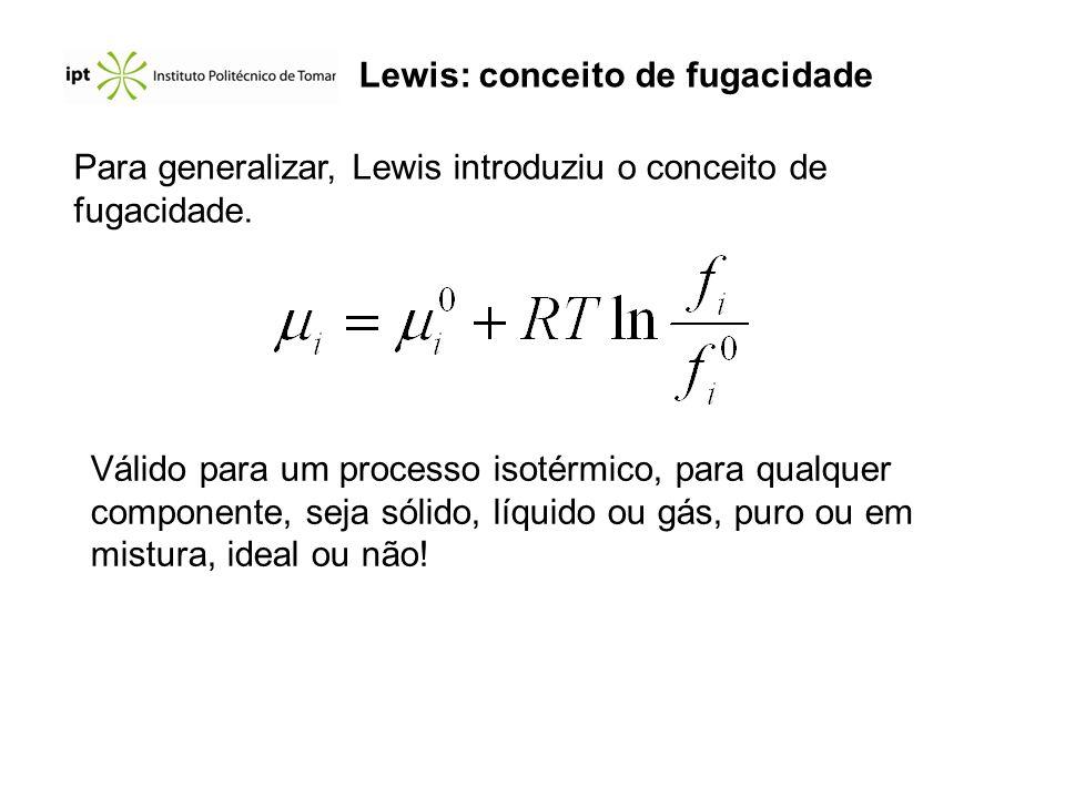 Lewis: conceito de fugacidade Para generalizar, Lewis introduziu o conceito de fugacidade. Válido para um processo isotérmico, para qualquer component