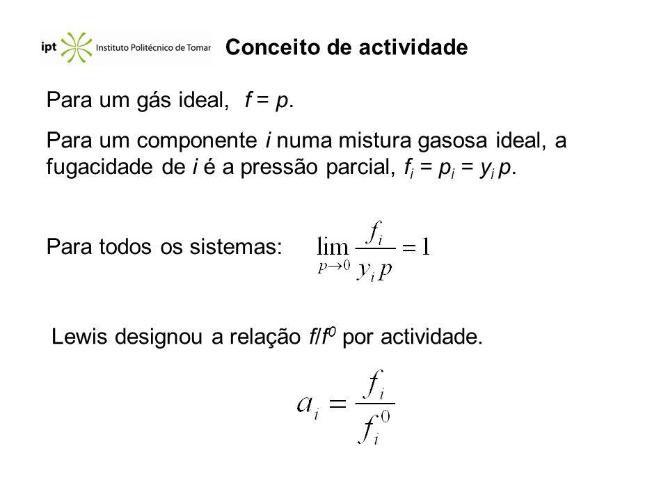 Para um gás ideal, f = p. Para um componente i numa mistura gasosa ideal, a fugacidade de i é a pressão parcial, f i = p i = y i p. Para todos os sist