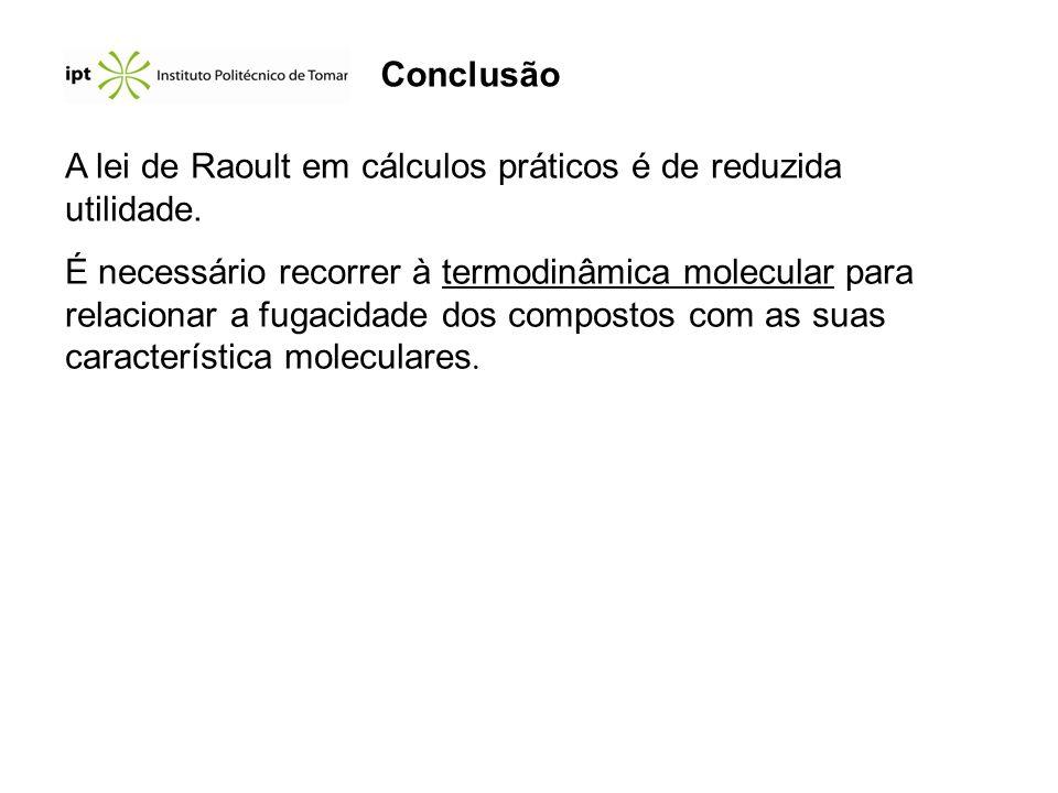 Conclusão A lei de Raoult em cálculos práticos é de reduzida utilidade. É necessário recorrer à termodinâmica molecular para relacionar a fugacidade d